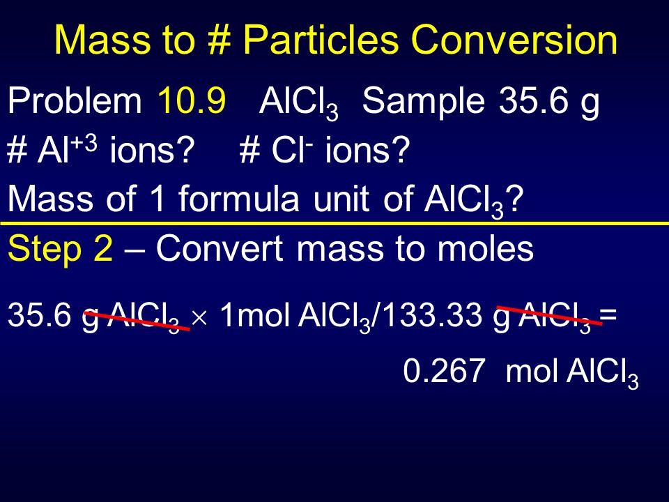 Mass to # Particles Conversion Problem 10.9 AlCl 3 Sample 35.6 g # Al +3 ions? # Cl - ions? Mass of 1 formula unit of AlCl 3 ? Step 2 – Convert mass t