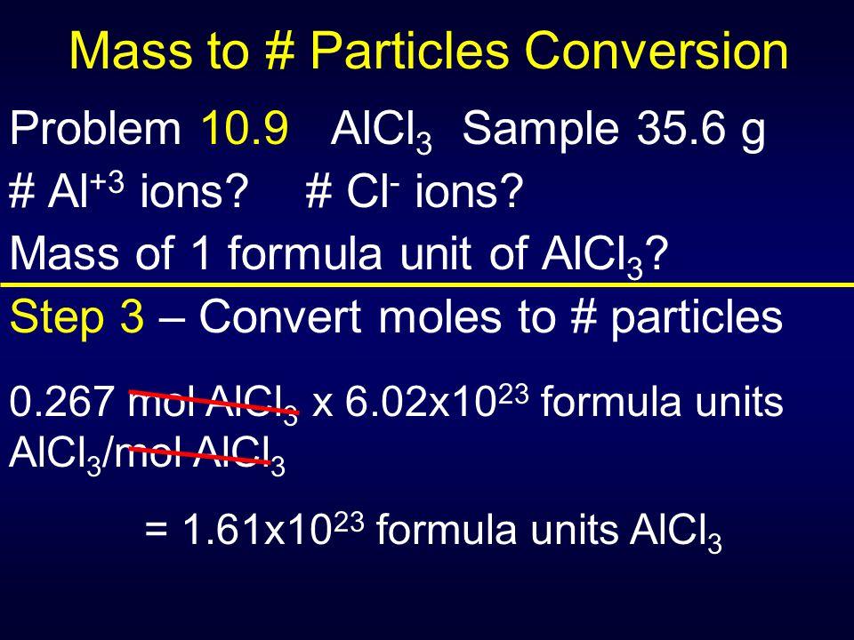 Mass to # Particles Conversion Problem 10.9 AlCl 3 Sample 35.6 g # Al +3 ions? # Cl - ions? Mass of 1 formula unit of AlCl 3 ? Step 3 – Convert moles
