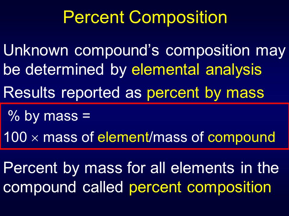 Percent Composition Unknown compound's composition may be determined by elemental analysis Results reported as percent by mass % by mass = 100  mass