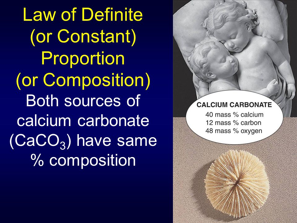 Law of Definite (or Constant) Proportion (or Composition) Both sources of calcium carbonate (CaCO 3 ) have same % composition