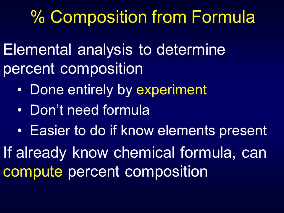 % Composition from Formula Elemental analysis to determine percent composition Done entirely by experiment Don't need formula Easier to do if know ele