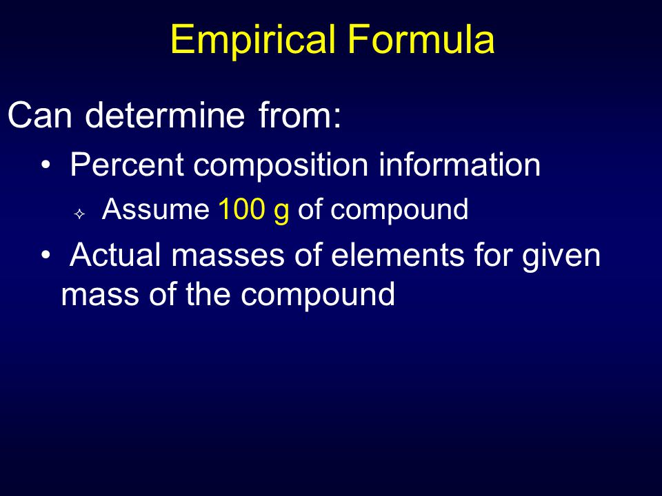 Empirical Formula Can determine from: Percent composition information  Assume 100 g of compound Actual masses of elements for given mass of the compo