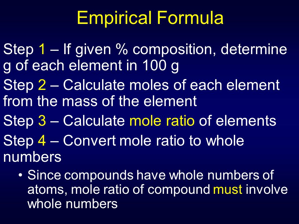 Empirical Formula Step 1 – If given % composition, determine g of each element in 100 g Step 2 – Calculate moles of each element from the mass of the