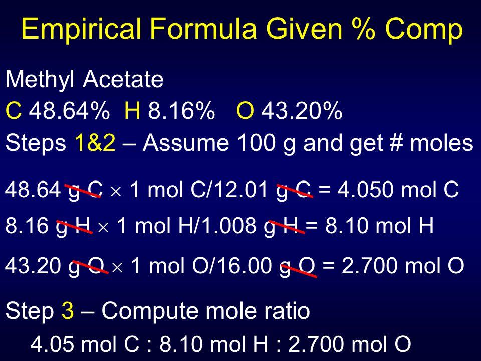Empirical Formula Given % Comp Methyl Acetate C 48.64% H 8.16% O 43.20% Steps 1&2 – Assume 100 g and get # moles 48.64 g C  1 mol C/12.01 g C = 4.050