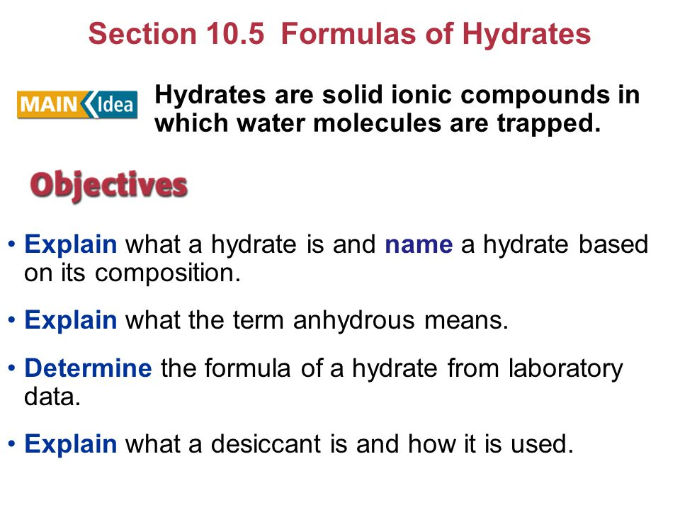Section 10.5 Formulas of Hydrates Explain what a hydrate is and name a hydrate based on its composition. Explain what the term anhydrous means. Determ