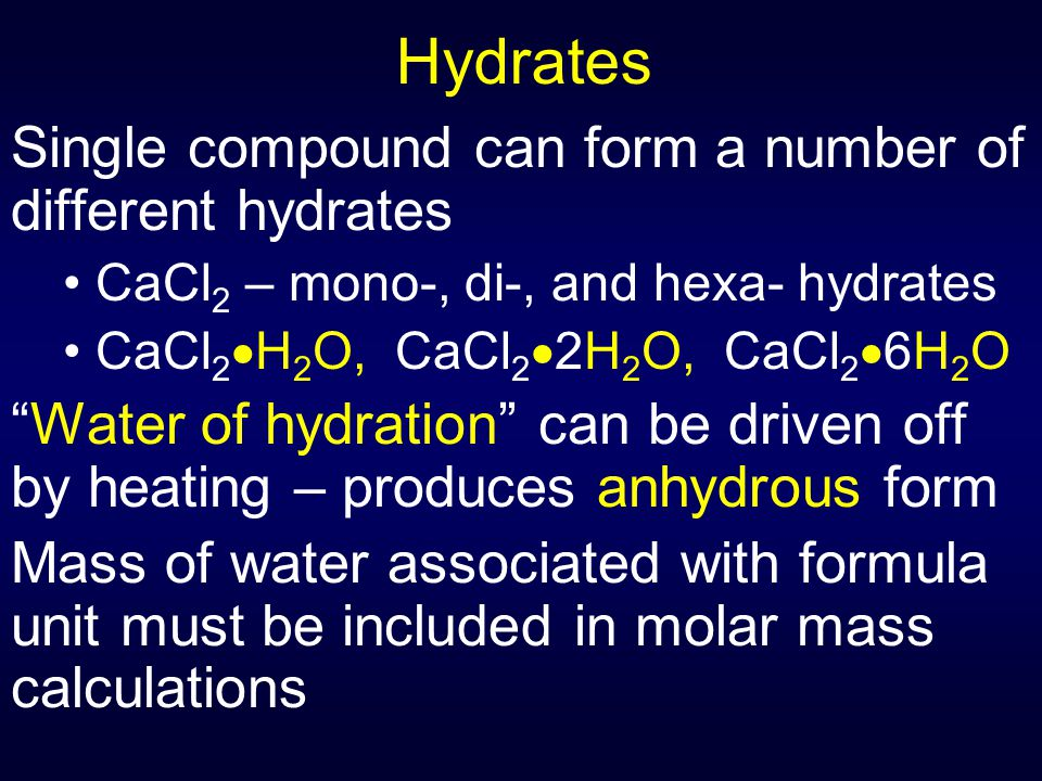Hydrates Single compound can form a number of different hydrates CaCl 2 – mono-, di-, and hexa- hydrates CaCl 2  H 2 O, CaCl 2  2H 2 O, CaCl 2  6H