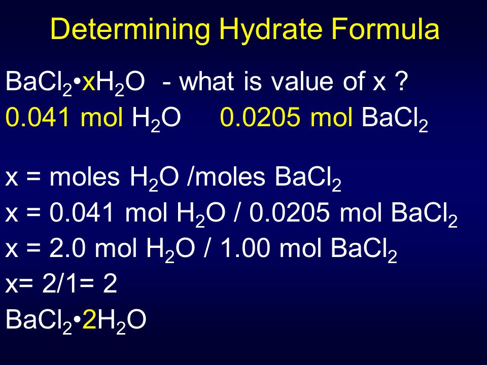 Determining Hydrate Formula BaCl 2xH 2 O - what is value of x ? 0.041 mol H 2 O 0.0205 mol BaCl 2 x = moles H 2 O /moles BaCl 2 x = 0.041 mol H 2 O /