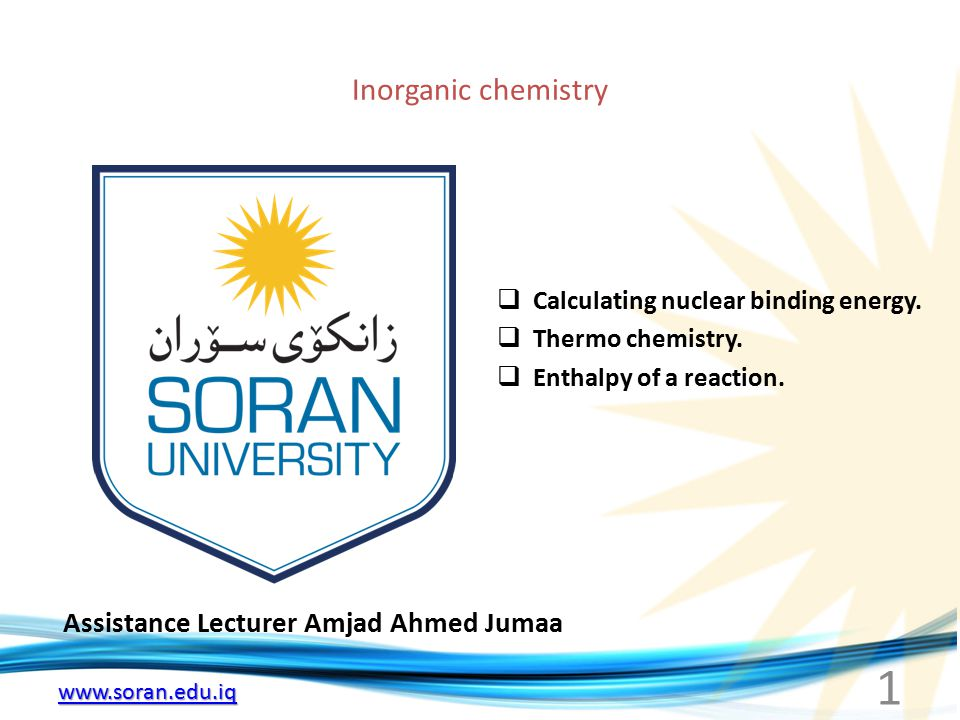 www.soran.edu.iq Inorganic chemistry Assistance Lecturer Amjad Ahmed Jumaa  Calculating nuclear binding energy.  Thermo chemistry.  Enthalpy of a r