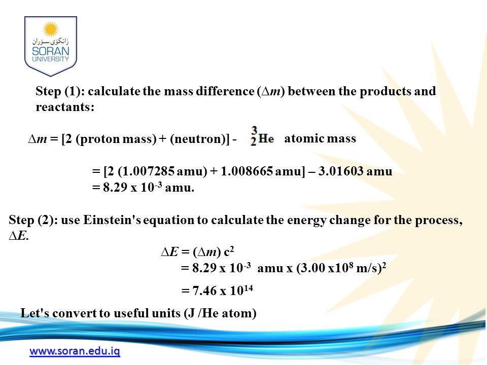 www.soran.edu.iq Step (1): calculate the mass difference (∆m) between the products and reactants: ∆m = [2 (proton mass) + (neutron)] - = [2 (1.007285 amu) + 1.008665 amu] – 3.01603 amu = 8.29 x 10 -3 amu.