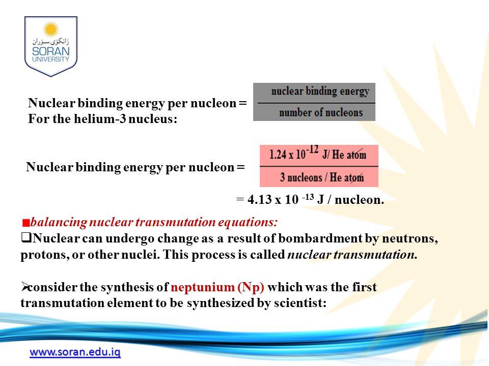 www.soran.edu.iq Nuclear binding energy per nucleon = For the helium-3 nucleus: Nuclear binding energy per nucleon = = 4.13 x 10 -13 J / nucleon.