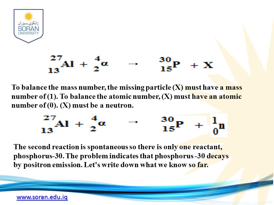 www.soran.edu.iq To balance the mass number, the missing particle (X) must have a mass number of (1).