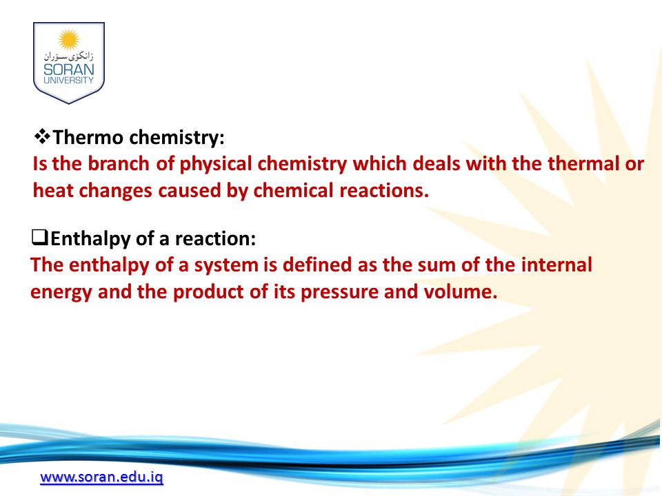 www.soran.edu.iq  Thermo chemistry: Is the branch of physical chemistry which deals with the thermal or heat changes caused by chemical reactions.