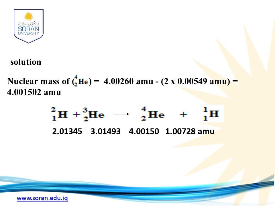 www.soran.edu.iq Nuclear mass of ( ) = 4.00260 amu - (2 x 0.00549 amu) = 4.001502 amu 2.01345 3.01493 4.00150 1.00728 amu solution