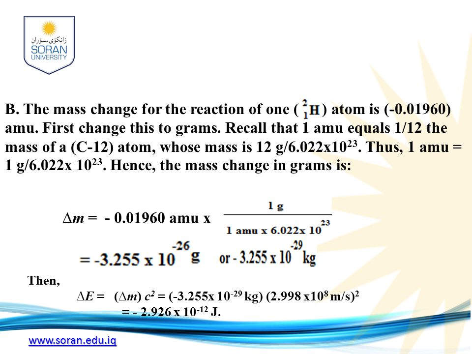 www.soran.edu.iq B. The mass change for the reaction of one ( ) atom is (-0.01960) amu. First change this to grams. Recall that 1 amu equals 1/12 the
