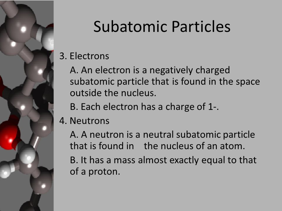 Subatomic Particles 3. Electrons A. An electron is a negatively charged subatomic particle that is found in the space outside the nucleus. B. Each ele