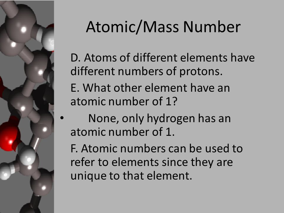 Atomic/Mass Number D. Atoms of different elements have different numbers of protons. E. What other element have an atomic number of 1? None, only hydr
