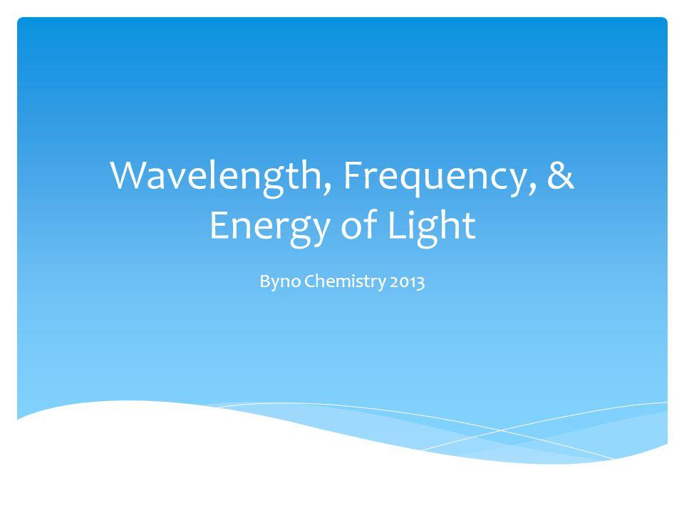 Wavelength, Frequency, & Energy of Light Byno Chemistry 2013