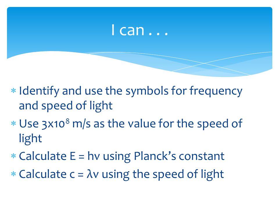 SymbolMeaningValue or Unit cSpeed of light3x10 8 m/s h Planck's constant 6.63 x 10 -34 J  s EEnergyJoules (J) νfrequencyHertz (Hz) λwavelengthNanometer (nm) Symbols