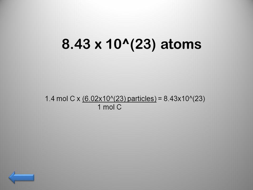 8.43 x 10^(23) atoms 1.4 mol C x (6.02x10^(23) particles) = 8.43x10^(23) 1 mol C