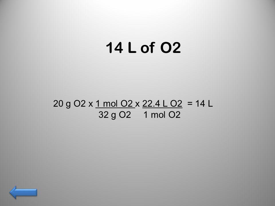 14 L of O2 20 g O2 x 1 mol O2 x 22.4 L O2 = 14 L 32 g O2 1 mol O2