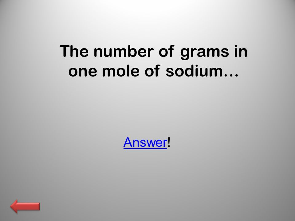 The number of grams in one mole of sodium… AnswerAnswer!