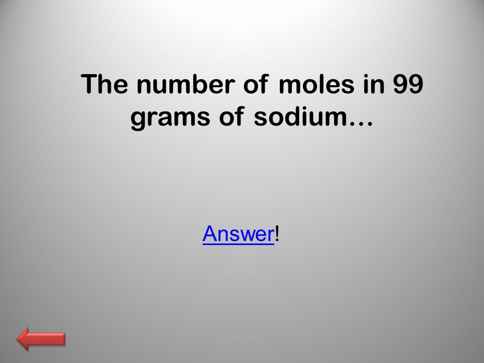 The number of moles in 99 grams of sodium… AnswerAnswer!