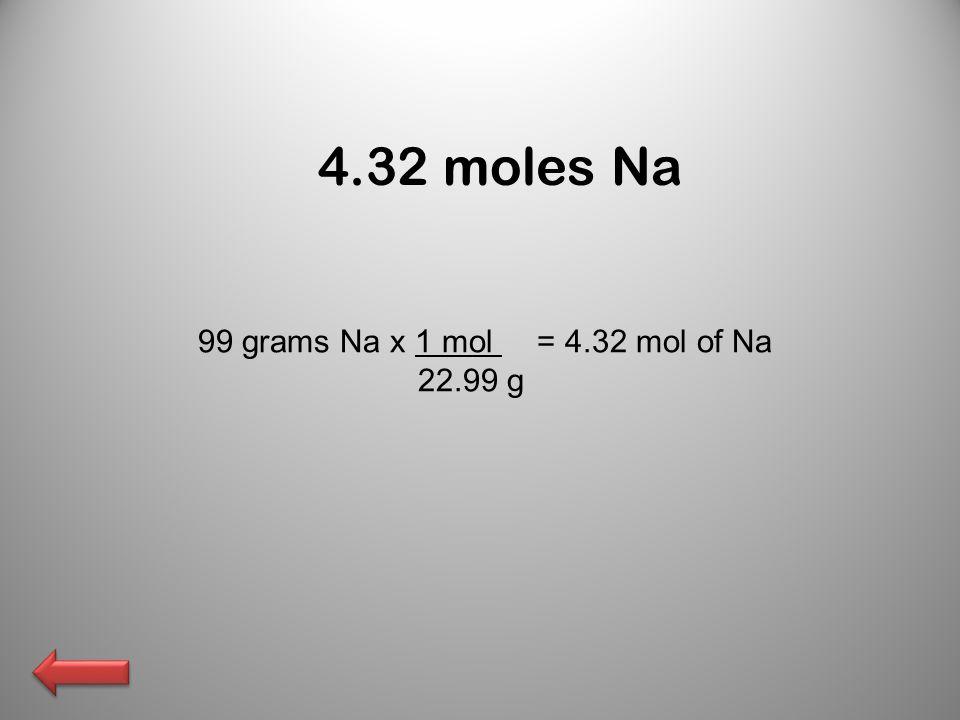 4.32 moles Na 99 grams Na x 1 mol = 4.32 mol of Na 22.99 g