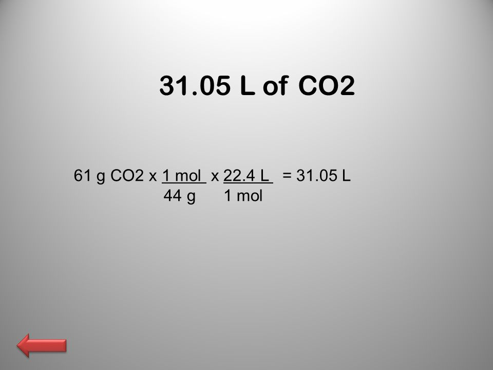 31.05 L of CO2 61 g CO2 x 1 mol x 22.4 L = 31.05 L 44 g 1 mol