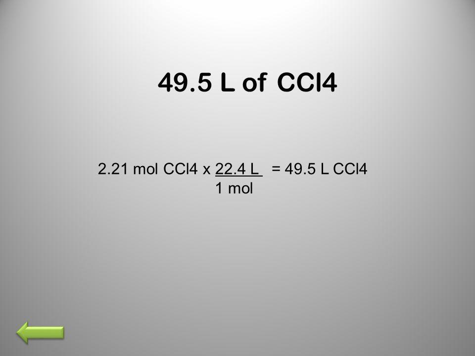 49.5 L of CCl4 2.21 mol CCl4 x 22.4 L = 49.5 L CCl4 1 mol