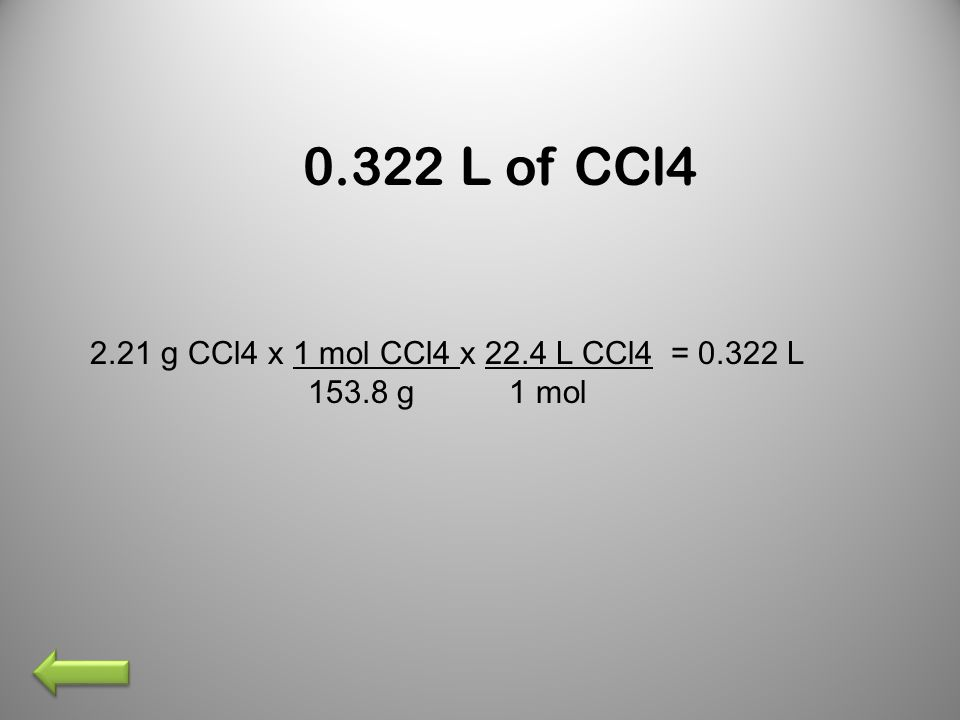 0.322 L of CCl4 2.21 g CCl4 x 1 mol CCl4 x 22.4 L CCl4 = 0.322 L 153.8 g 1 mol