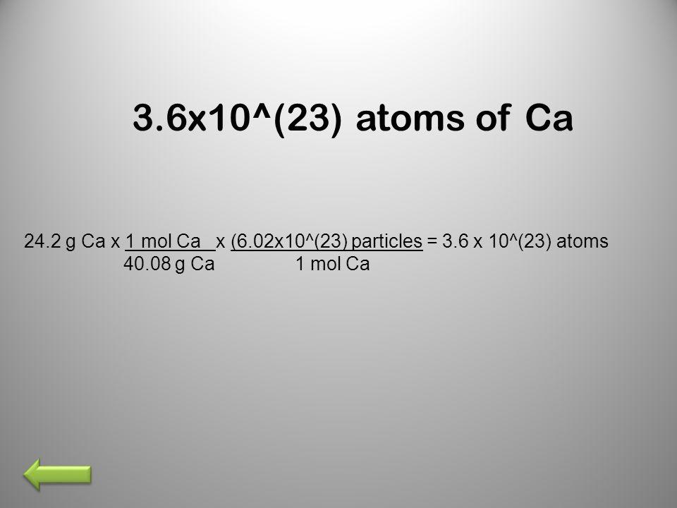 3.6x10^(23) atoms of Ca 24.2 g Ca x 1 mol Ca x (6.02x10^(23) particles = 3.6 x 10^(23) atoms 40.08 g Ca 1 mol Ca