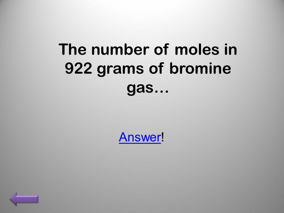The number of moles in 922 grams of bromine gas… AnswerAnswer!