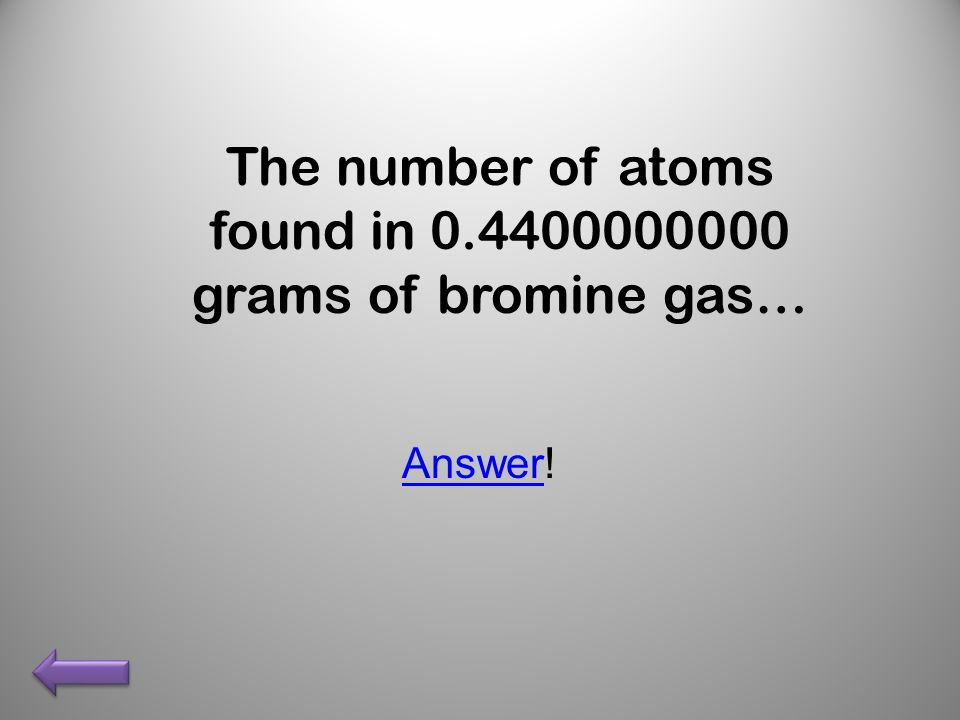 The number of atoms found in 0.4400000000 grams of bromine gas… AnswerAnswer!