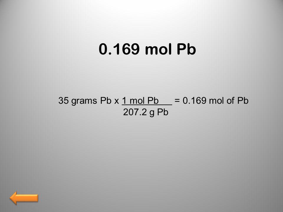 0.169 mol Pb 35 grams Pb x 1 mol Pb = 0.169 mol of Pb 207.2 g Pb