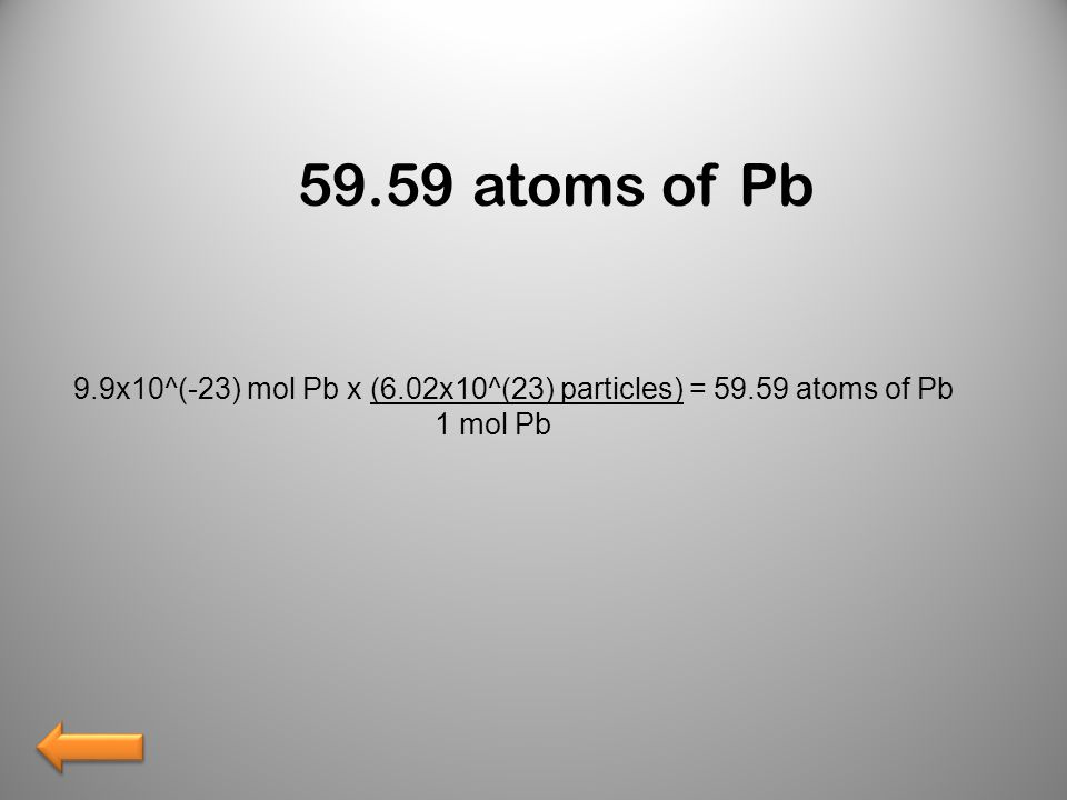 59.59 atoms of Pb 9.9x10^(-23) mol Pb x (6.02x10^(23) particles) = 59.59 atoms of Pb 1 mol Pb