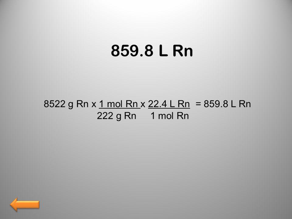 859.8 L Rn 8522 g Rn x 1 mol Rn x 22.4 L Rn = 859.8 L Rn 222 g Rn 1 mol Rn