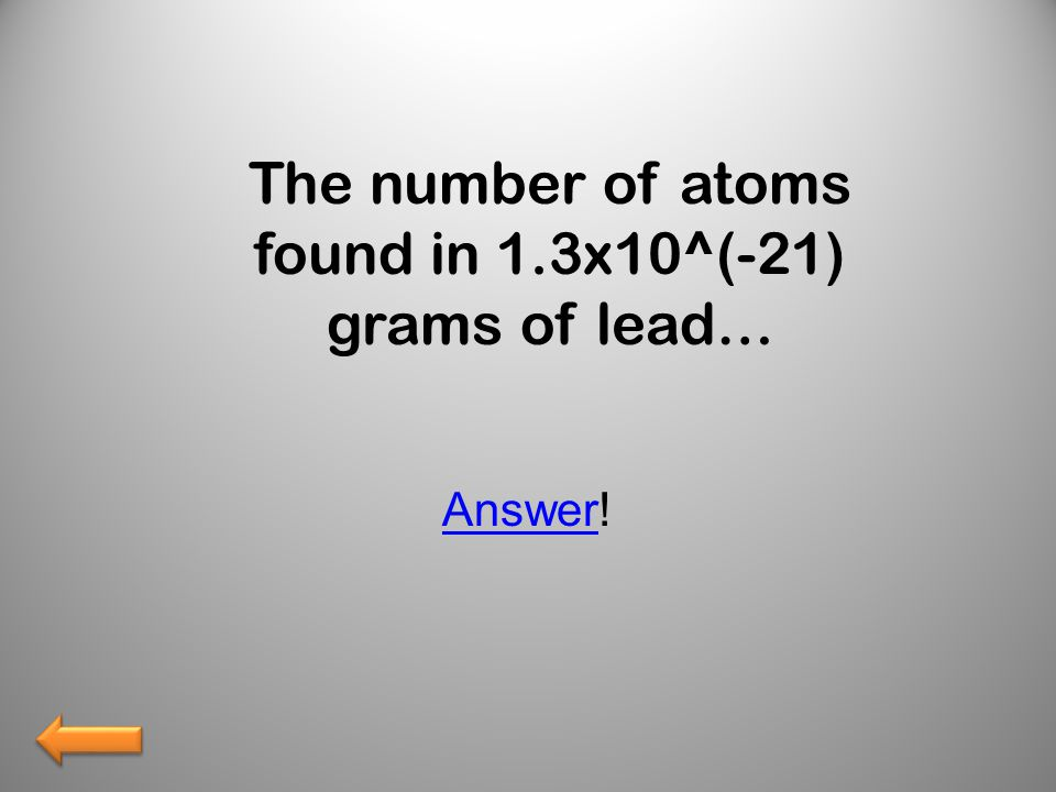 The number of atoms found in 1.3x10^(-21) grams of lead… AnswerAnswer!