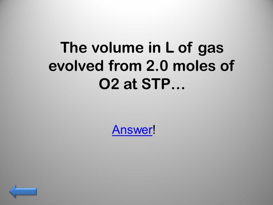 1.5 moles O2 48 grams O2 x 1 mol = 1.5 mol of O2 32 g O2