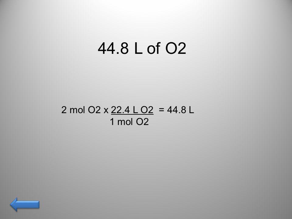44.8 L of O2 2 mol O2 x 22.4 L O2 = 44.8 L 1 mol O2