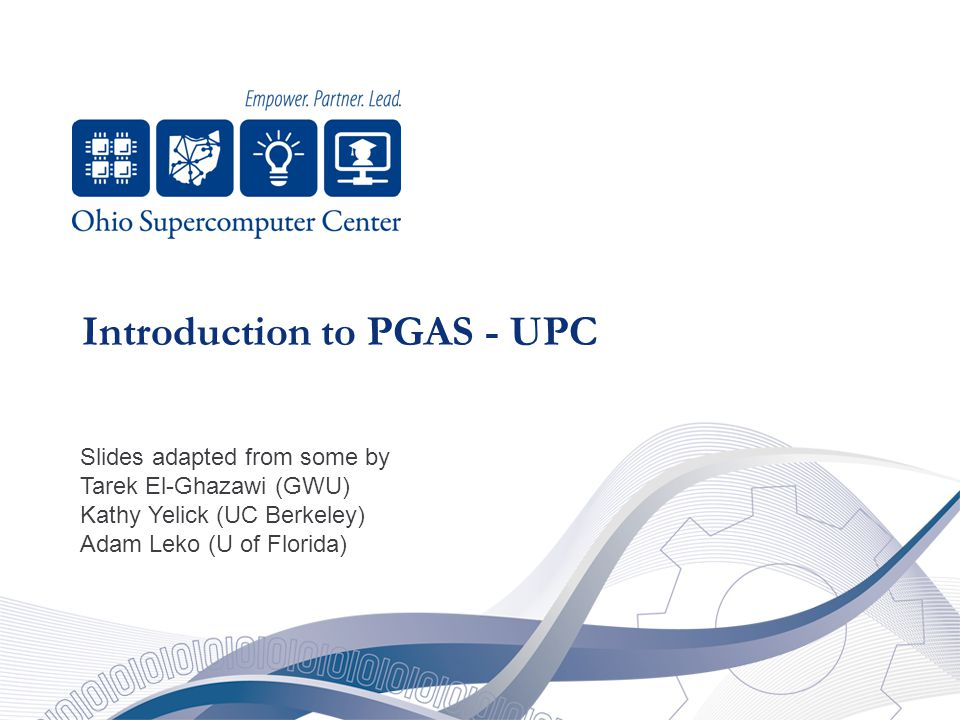 Introduction to PGAS - UPC Slides adapted from some by Tarek El-Ghazawi (GWU) Kathy Yelick (UC Berkeley) Adam Leko (U of Florida)