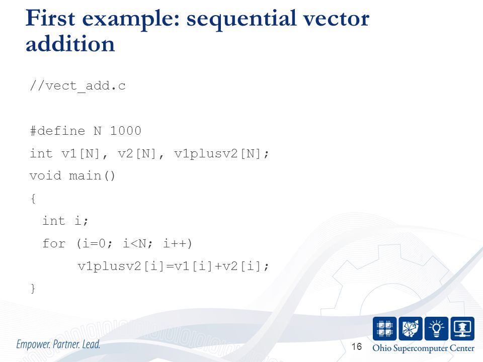 16 First example: sequential vector addition //vect_add.c #define N 1000 int v1[N], v2[N], v1plusv2[N]; void main() { int i; for (i=0; i<N; i++) v1plusv2[i]=v1[i]+v2[i]; }