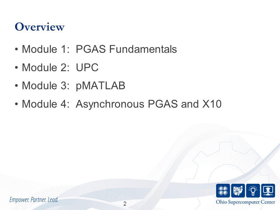 Overview Module 1: PGAS Fundamentals Module 2: UPC Module 3: pMATLAB Module 4: Asynchronous PGAS and X10 2