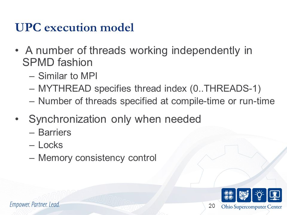 20 UPC execution model A number of threads working independently in SPMD fashion –Similar to MPI –MYTHREAD specifies thread index (0..THREADS-1) –Number of threads specified at compile-time or run-time Synchronization only when needed –Barriers –Locks –Memory consistency control