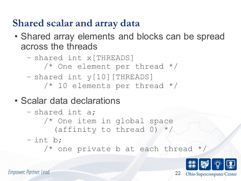 22 Shared scalar and array data Shared array elements and blocks can be spread across the threads –shared int x[THREADS] /* One element per thread */ –shared int y[10][THREADS] /* 10 elements per thread */ Scalar data declarations –shared int a; /* One item in global space (affinity to thread 0) */ –int b; /* one private b at each thread */