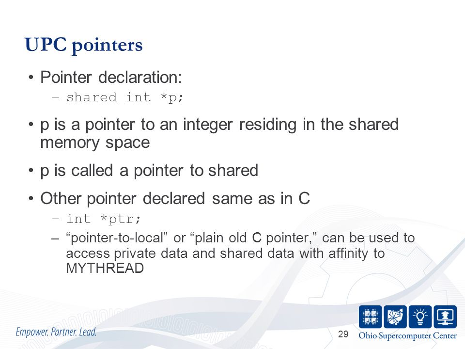 29 UPC pointers Pointer declaration: –shared int *p; p is a pointer to an integer residing in the shared memory space p is called a pointer to shared Other pointer declared same as in C –int *ptr; – pointer-to-local or plain old C pointer, can be used to access private data and shared data with affinity to MYTHREAD