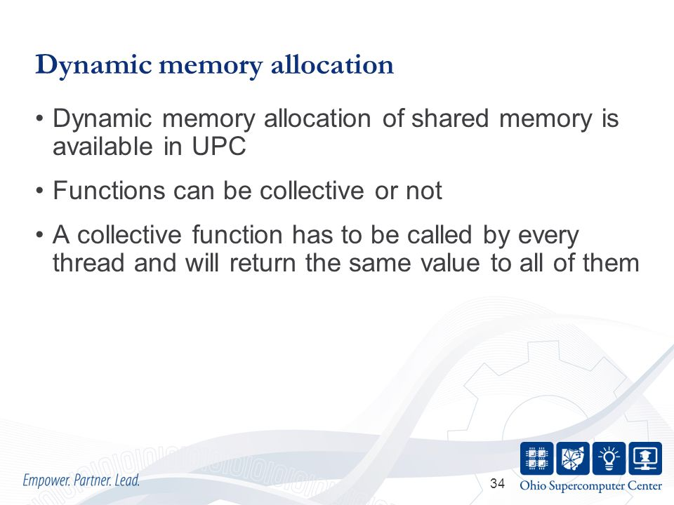 34 Dynamic memory allocation Dynamic memory allocation of shared memory is available in UPC Functions can be collective or not A collective function has to be called by every thread and will return the same value to all of them