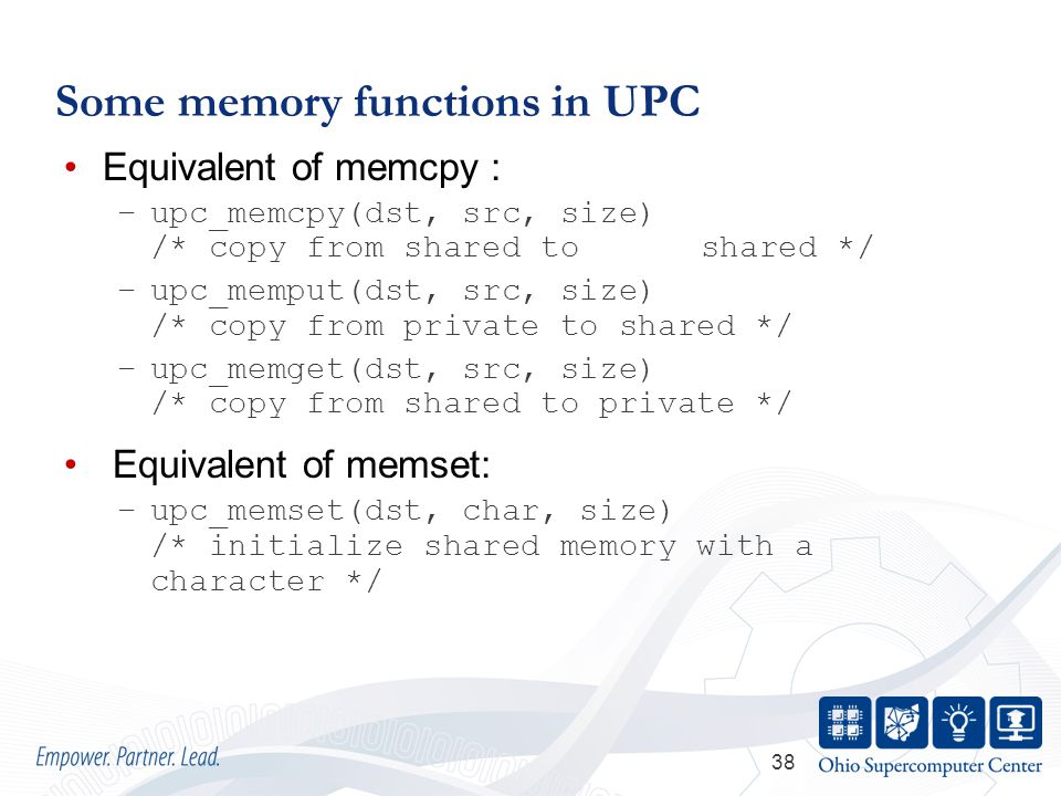 38 Some memory functions in UPC Equivalent of memcpy : –upc_memcpy(dst, src, size) /* copy from shared to shared */ –upc_memput(dst, src, size) /* copy from private to shared */ –upc_memget(dst, src, size) /* copy from shared to private */ Equivalent of memset: –upc_memset(dst, char, size) /* initialize shared memory with a character */