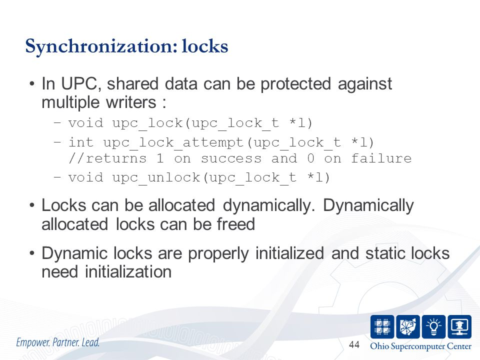 44 Synchronization: locks In UPC, shared data can be protected against multiple writers : –void upc_lock(upc_lock_t *l) –int upc_lock_attempt(upc_lock_t *l) //returns 1 on success and 0 on failure –void upc_unlock(upc_lock_t *l) Locks can be allocated dynamically.