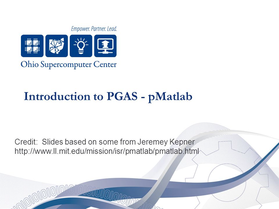 Introduction to PGAS - pMatlab Credit: Slides based on some from Jeremey Kepner http://www.ll.mit.edu/mission/isr/pmatlab/pmatlab.html