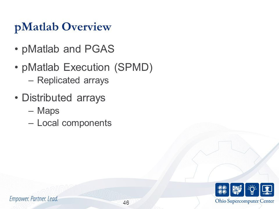 pMatlab Overview pMatlab and PGAS pMatlab Execution (SPMD) –Replicated arrays Distributed arrays –Maps –Local components 46